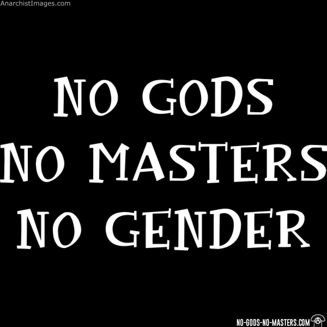 No gods, no masters, no gender