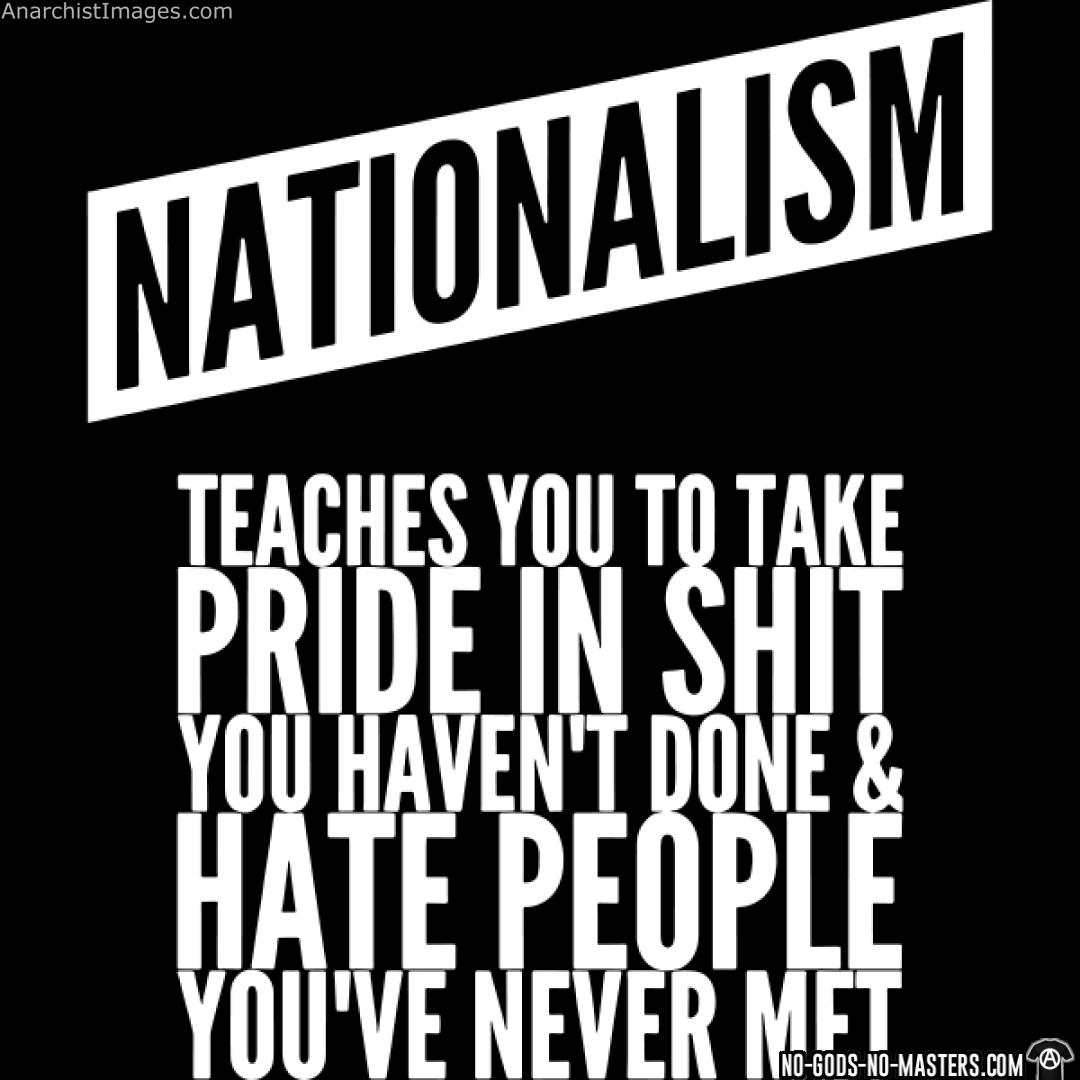 Nationalism teaches you to take pride in shit you haven