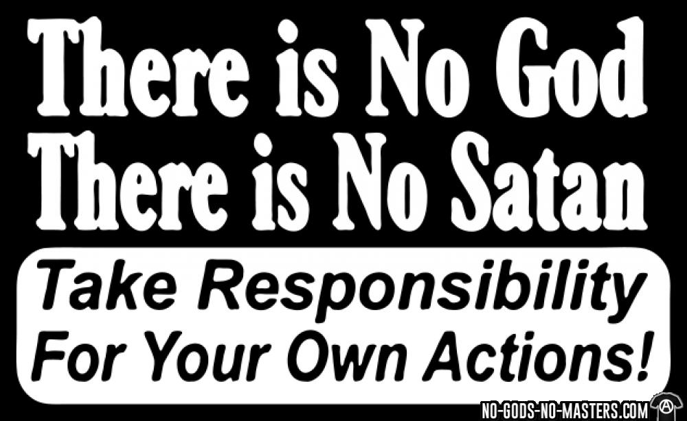 There is no god there is no Take responsibility for your own actions!