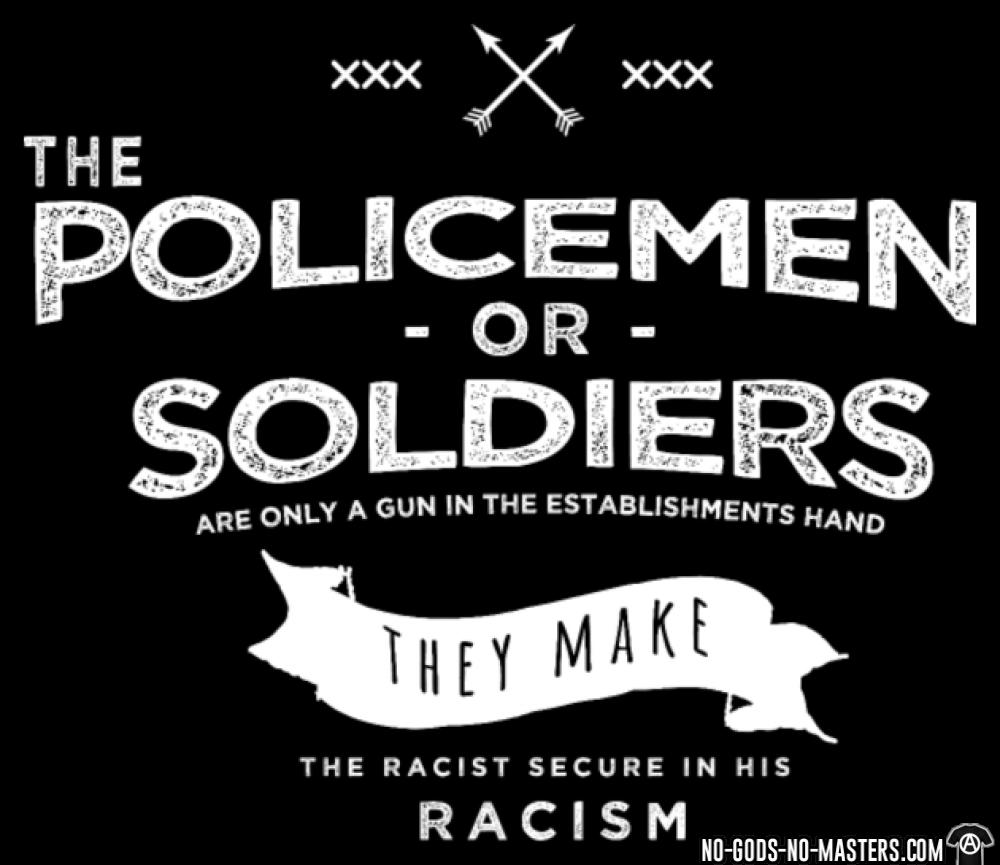 Policemen or soldiers are only a gun in the establishments hand - they make the racist secure in his racism